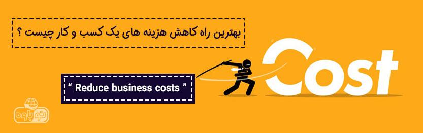 بهترین راه کاهش هزینه های کسب و کار چیست